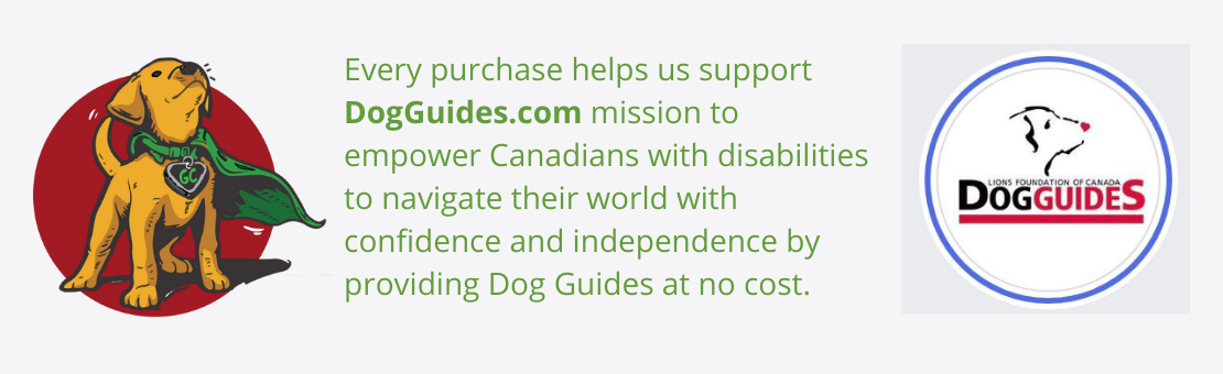 Every purchase helps us support DogGuides.com mission to empower Canadians with disabilities to navigate their world with confidence and independence by providing Dog Guides at no cost.